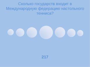 Сколько государств входит в Международную федерацию настольного тенниса? 217