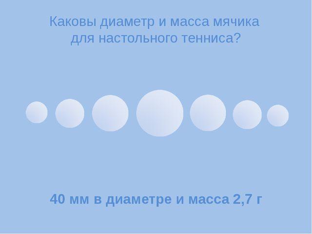 Каковы диаметр и масса мячика для настольного тенниса? 40мм в диаметре и мас...
