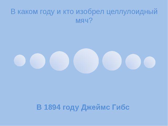 В каком году и кто изобрел целлулоидный мяч? В 1894 году Джеймс Гибс
