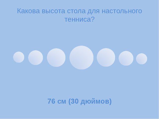 Какова высота столадля настольного тенниса? 76 см (30 дюймов)