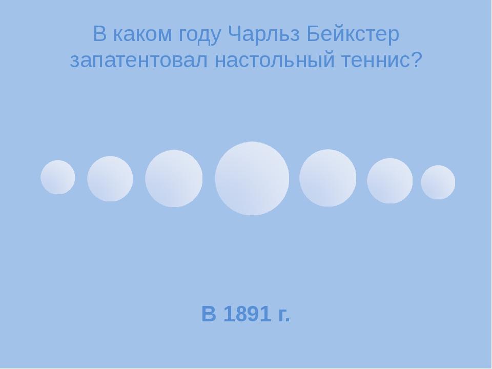 В каком году Чарльз Бейкстер запатентовал настольный теннис? В 1891 г.