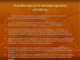 Ожидаемые результаты кружка «ПОИСК» Через систему краеведческой работы школа