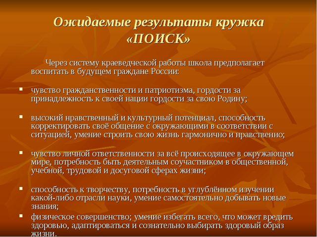 Ожидаемые результаты кружка «ПОИСК» Через систему краеведческой работы школа...