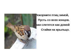 Покормите птиц зимой, Пусть со всех концов. К вам слетятся как домой Стайки