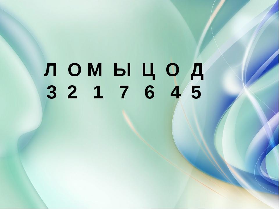 Л О М Ы Ц О Д 3 2 1 7 6 4 5