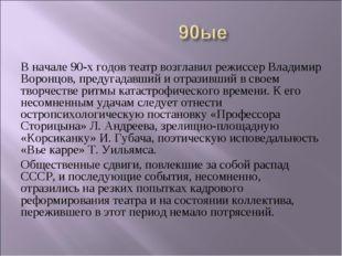 В начале 90-х годов театр возглавил режиссер Владимир Воронцов, предугадавший