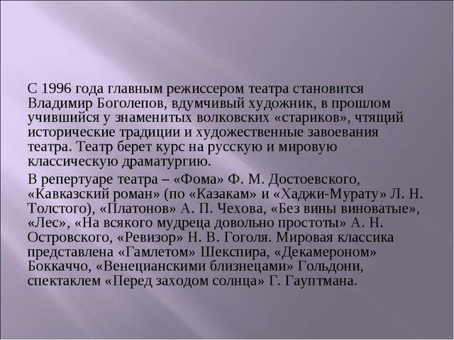 С 1996 года главным режиссером театра становится Владимир Боголепов, вдумчивы...