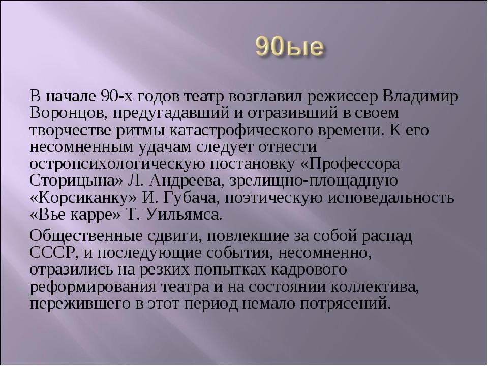 В начале 90-х годов театр возглавил режиссер Владимир Воронцов, предугадавший...
