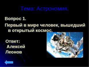 Тема: Астрономия. Вопрос 1. Первый в мире человек, вышедший в открытый космос