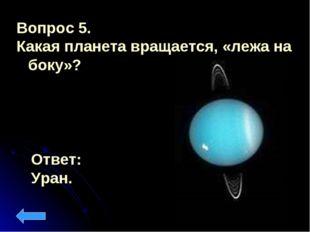 Вопрос 5. Какая планета вращается, «лежа на боку»? Ответ: Уран.