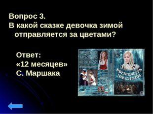 Вопрос 3. В какой сказке девочка зимой отправляется за цветами? Ответ: «12 ме
