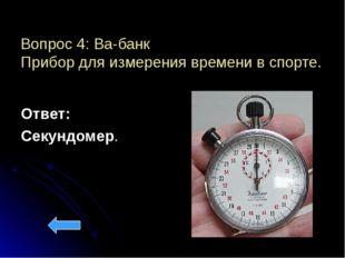 Вопрос 4: Ва-банк Прибор для измерения времени в спорте. Ответ: Секундомер.