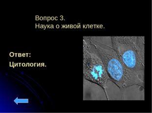 Вопрос 3. Наука о живой клетке. Ответ: Цитология.