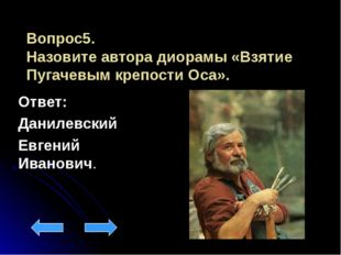 Вопрос5. Назовите автора диорамы «Взятие Пугачевым крепости Оса». Ответ: Дани