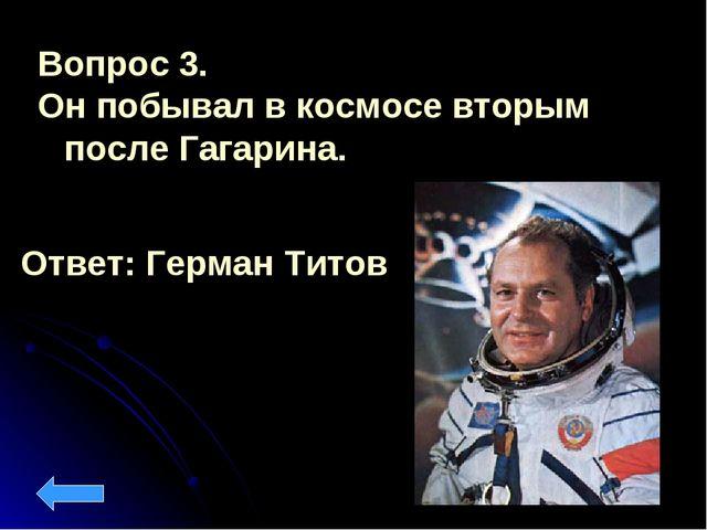Вопрос 3. Он побывал в космосе вторым после Гагарина. Ответ: Герман Титов