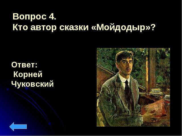 Вопрос 4. Кто автор сказки «Мойдодыр»? Ответ: Корней Чуковский