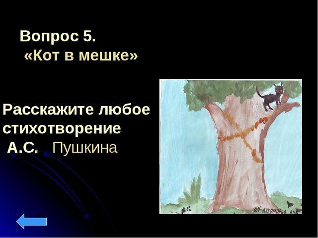 Вопрос 5. «Кот в мешке» Расскажите любое стихотворение А.С. Пушкина