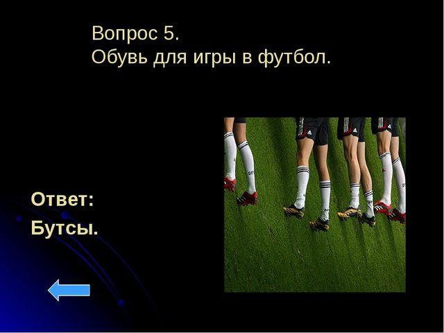 Вопрос 5. Обувь для игры в футбол. Ответ: Бутсы.