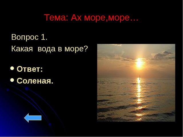 Тема: Ах море,море… Вопрос 1. Какая вода в море? Ответ: Соленая.