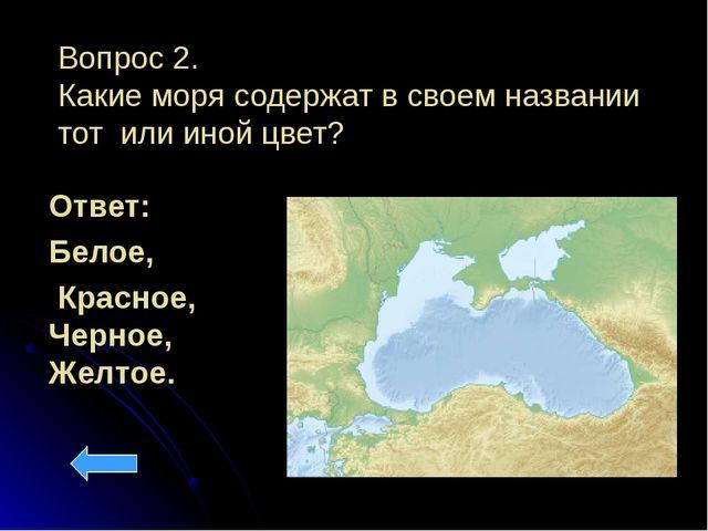 Вопрос 2. Какие моря содержат в своем названии тот или иной цвет? Ответ: Бело...