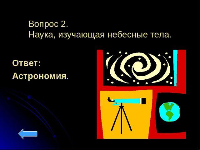 Вопрос 2. Наука, изучающая небесные тела. Ответ: Астрономия.