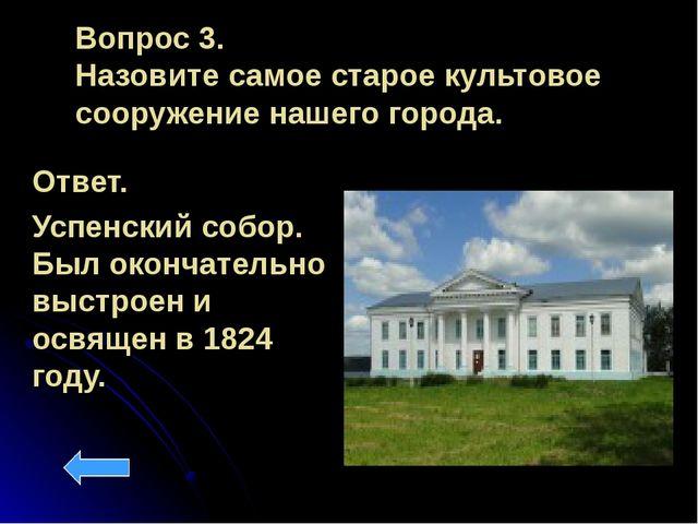 Вопрос 3. Назовите самое старое культовое сооружение нашего города. Ответ. Ус...