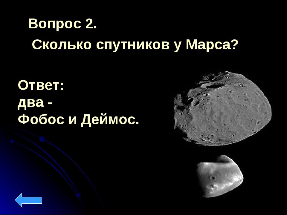 Вопрос 2. Сколько спутников у Марса? Ответ: два - Фобос и Деймос.
