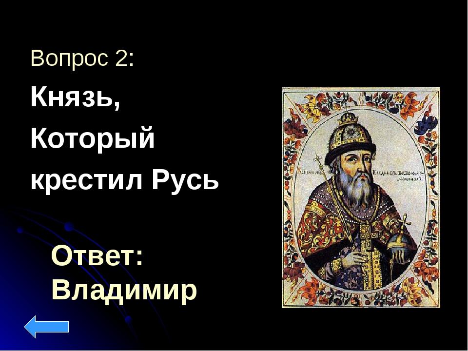 Ответ: Владимир Вопрос 2: Князь, Который крестил Русь