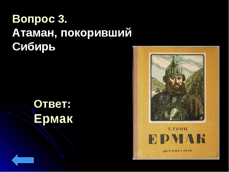 Ответ: Ермак Вопрос 3. Атаман, покоривший Сибирь