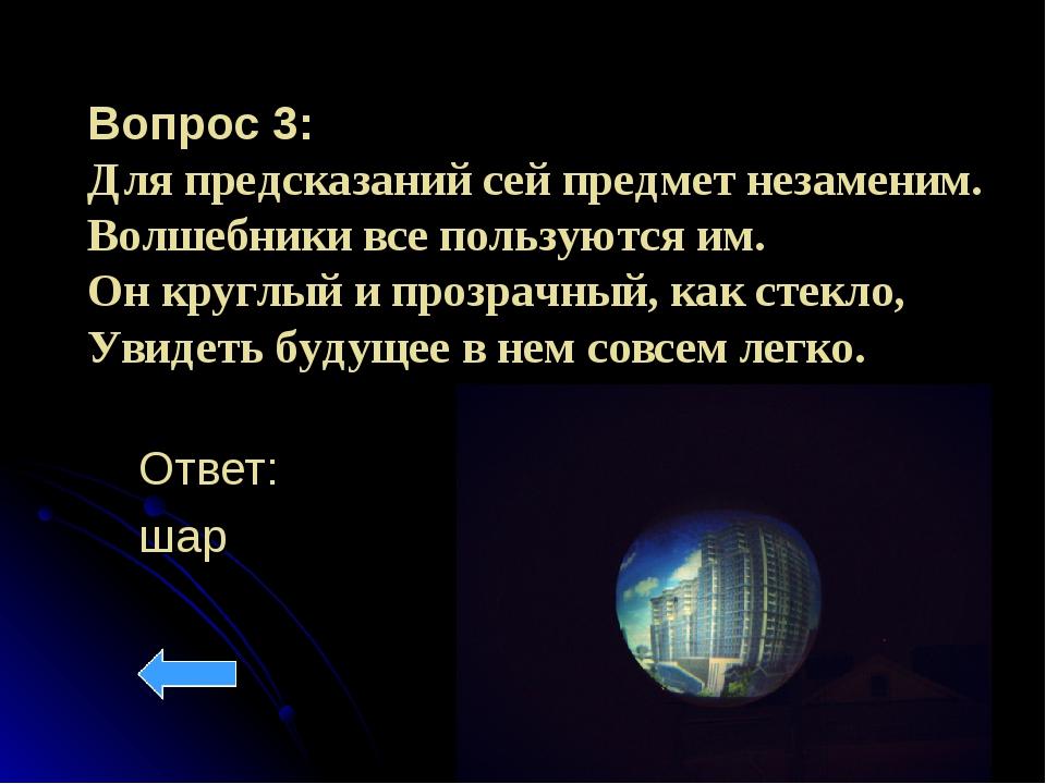 Вопрос 3: Для предсказаний сей предмет незаменим. Волшебники все пользуются и...
