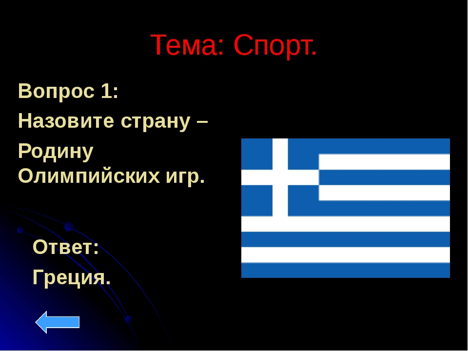 Тема: Спорт. Вопрос 1: Назовите страну – Родину Олимпийских игр. Ответ: Греция.