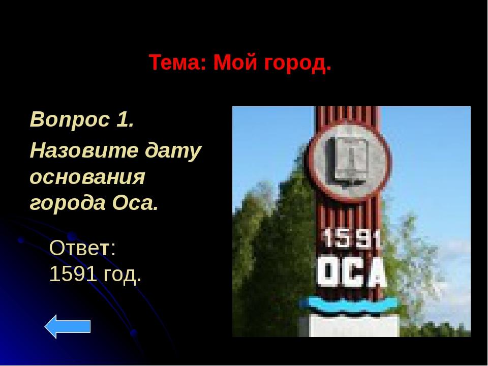 Тема: Мой город. Вопрос 1. Назовите дату основания города Оса. Ответ: 1591 год.