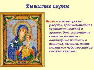 Вышитые иконы Икона – это не просто рисунок, придуманный для украшения церкве
