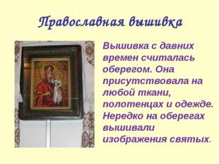 Православная вышивка Вышивка с давних времен считалась оберегом. Она присутс