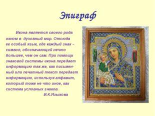 Эпиграф Икона является своего рода окном в духовный мир. Отсюда ее особый язы