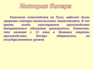 Развитие стеклоделия на Руси, надолго было прервано татаро-монгольскими наше