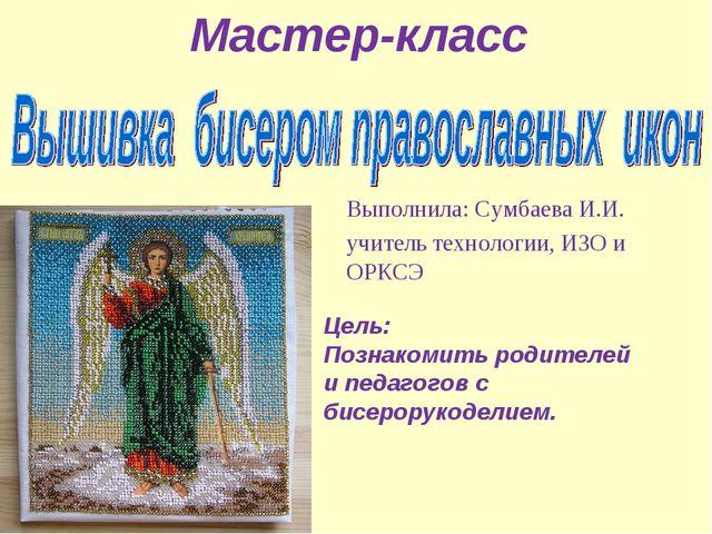 Выполнила: Сумбаева И.И. учитель технологии, ИЗО и ОРКСЭ Мастер-класс Цель:...