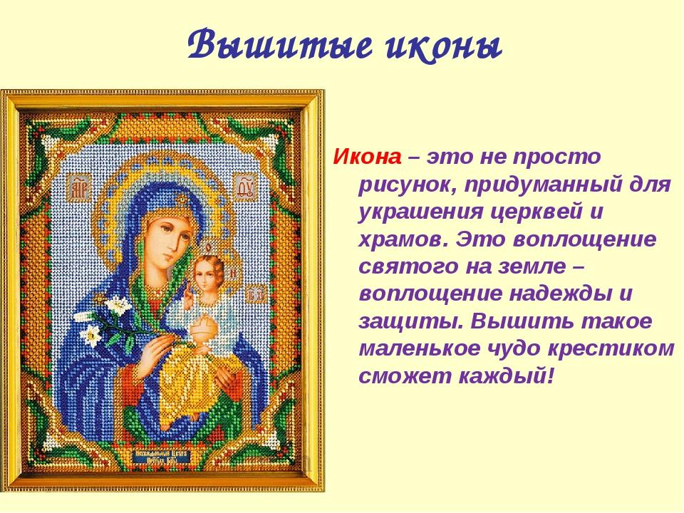 Вышитые иконы Икона – это не просто рисунок, придуманный для украшения церкве...