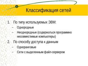 Классификация сетей По типу используемых ЭВМ: Однородные Неоднородные (содерж