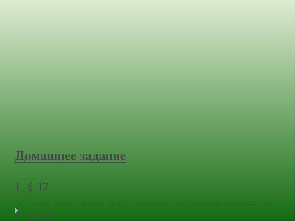 Домашнее задание 1. § 17  2. § 20