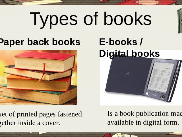 Types of books Paper back books E-books / Digital books A set of printed pag...