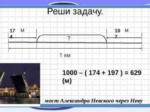 Реши задачу. 1000 – ( 174 + 197 ) = 629 (м) мост Александра Невского через Не