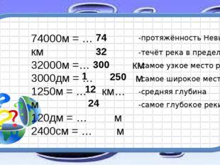 74000м = … км 32000м =… км 3000дм = … м 1250м = … км… м 120дм = … м 2400см =