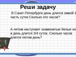 В Санкт-Петербурге день длится зимой 1/4 часть суток Сколько это часов? А ле