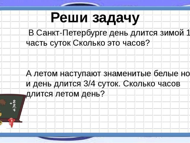 В Санкт-Петербурге день длится зимой 1/4 часть суток Сколько это часов? А ле...