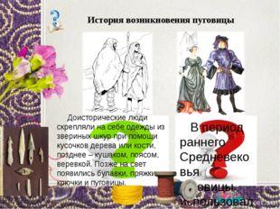 История возникновения пуговицы Доисторические люди скрепляли на себе одежды и