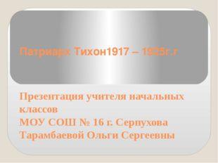 Патриарх Тихон1917 – 1925г.г Презентация учителя начальных классов МОУ СОШ №