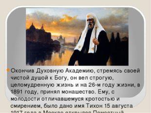 Окончив Духовную Академию, стремясь своей чистой душой к Богу, он вел строгу