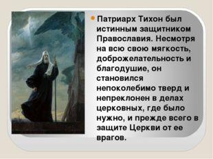 Патриарх Тихон был истинным защитником Православия. Несмотря на всю свою мяг