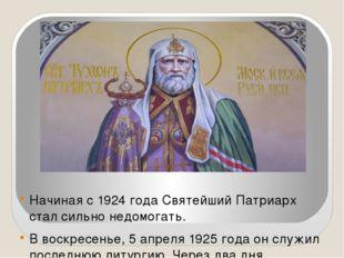 Начиная с 1924 года Святейший Патриарх стал сильно недомогать. В воскресенье